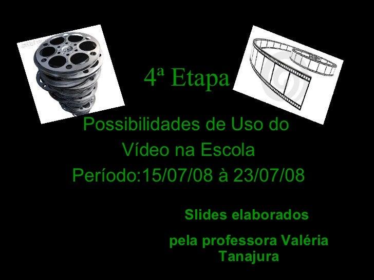 4ª Etapa <ul><li>Possibilidades de Uso do  </li></ul><ul><li>Vídeo na Escola </li></ul><ul><li>Período:15/07/08 à 23/07/08...