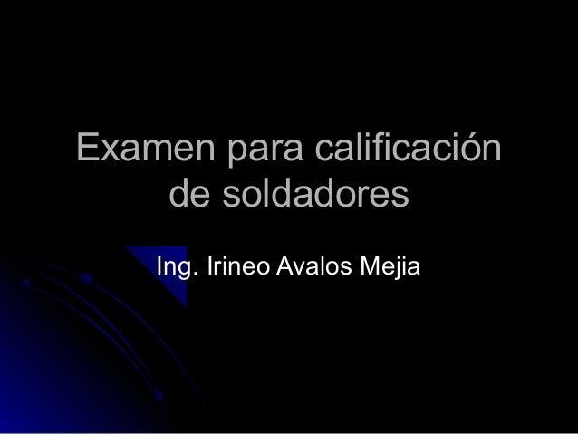 Examen para calificaciónExamen para calificación de soldadoresde soldadores Ing. Irineo Avalos MejiaIng. Irineo Avalos Mej...