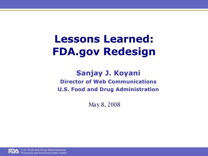 Lessons Learned: FDA.gov Redesign May 8, 2008 Sanjay J. Koyani Director of Web Communications U.S. Food and Drug Administr...