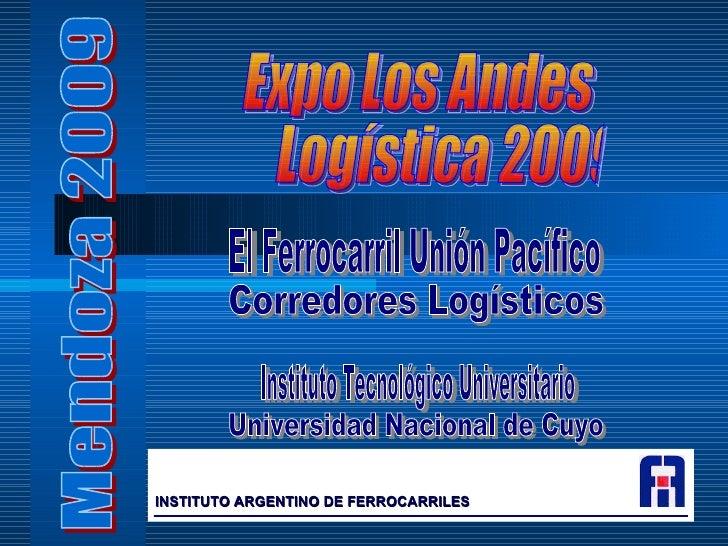 Expo Los Andes Logística 2009 Mendoza 2009 Corredores Logísticos El Ferrocarril Unión Pacífico Universidad Nacional de Cuy...