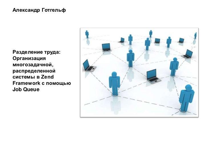 ZFConf 2011: Разделение труда: Организация многозадачной, распределенной системы в Zend Framework с помощью Job Queue (Александр Готгельф)