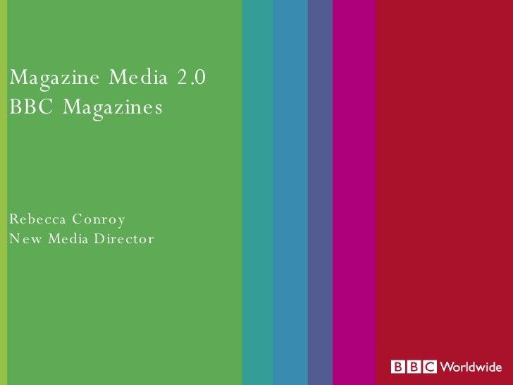 Magazine Media 2.0 BBC Magazines Rebecca Conroy New Media Director
