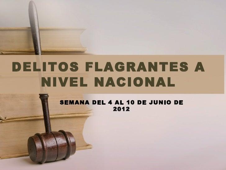 DELITOS FLAGRANTES A   NIVEL NACIONAL    SEMANA DEL 4 AL 10 DE JUNIO DE                2012