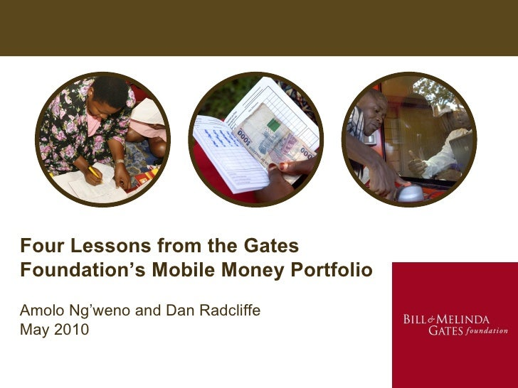 Four Lessons from the Gates Foundation's Mobile Money Portfolio Amolo Ng'weno and Dan Radcliffe May 2010