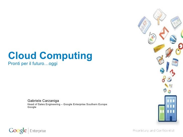 Cloud Computing Pronti per il futuro…oggi Gabriele Carzaniga Head of Sales Engineering – Google Enterprise Southern Europe...