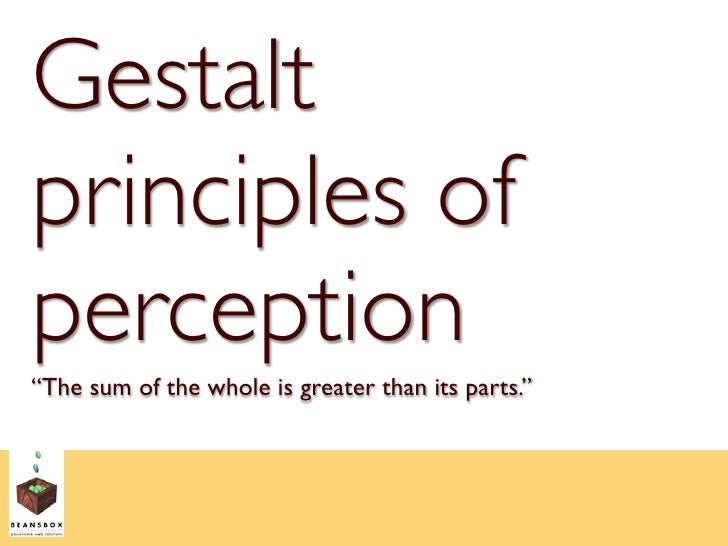 """Gestalt principles of perception """"The sum of the whole is greater than its parts."""""""
