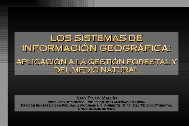 LOS SISTEMAS DE INFORMACIÓN GEOGRÁFICA: APLICACIÓN A LA GESTIÓN FORESTAL Y DEL MEDIO NATURAL Juan Picos Martín Ingeniero d...