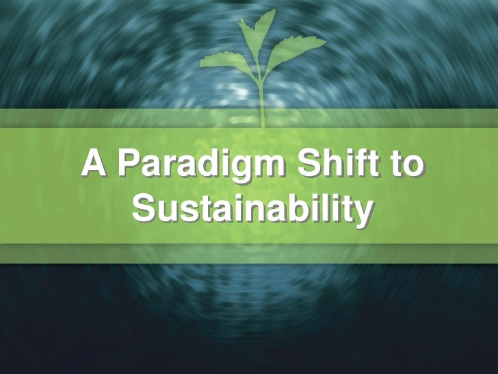 A Paradigm Shift to   Sustainability