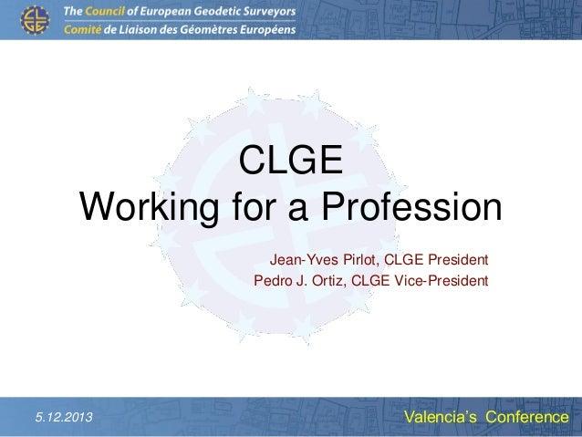 CLGE Working for a Profession Jean-Yves Pirlot, CLGE President Pedro J. Ortiz, CLGE Vice-President  5.12.2013  Valencia's ...