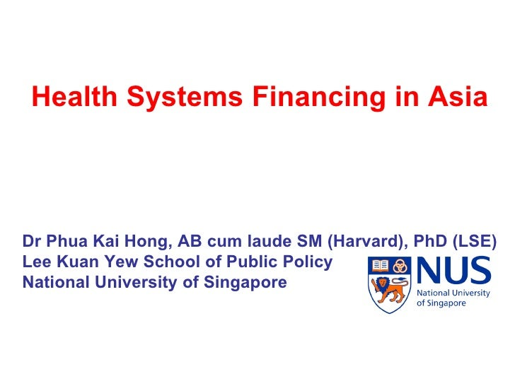 Health Systems Financing in Asia Dr Phua Kai Hong, AB cum laude SM (Harvard), PhD (LSE)  Lee Kuan Yew School of Public Pol...