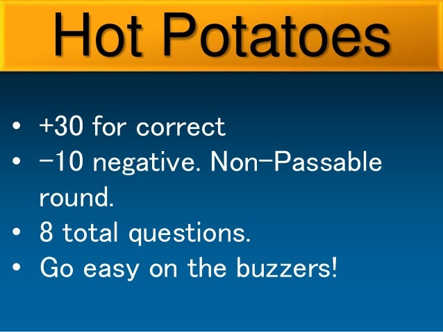 • +30 for correct • -10 negative. Non-Passable round. • 8 total questions. • Go easy on the buzzers! Hot Potatoes