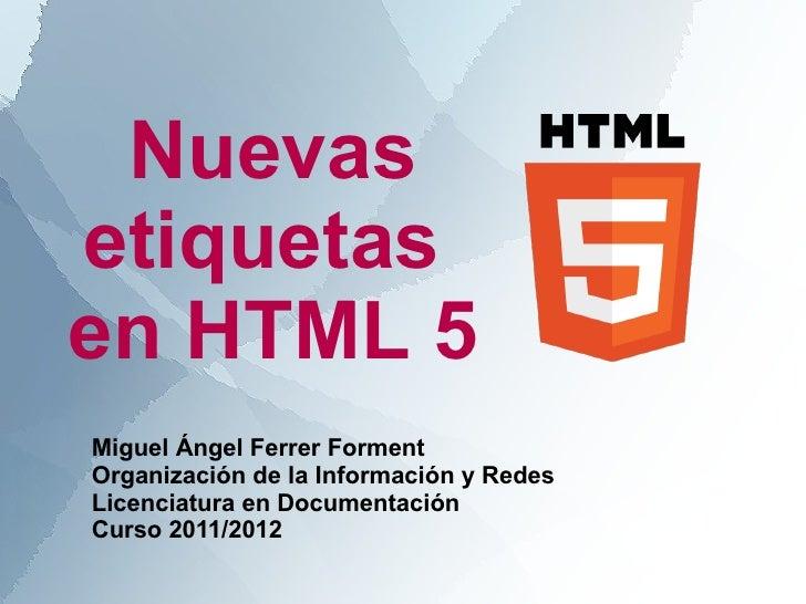 Nuevasetiquetasen HTML 5Miguel Ángel Ferrer FormentOrganización de la Información y RedesLicenciatura en DocumentaciónCurs...