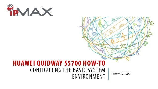 HUAWEI QUIDWAY S5700 HOW-TO CONFIGURING THE BASIC SYSTEM ENVIRONMENT www.ipmax.it