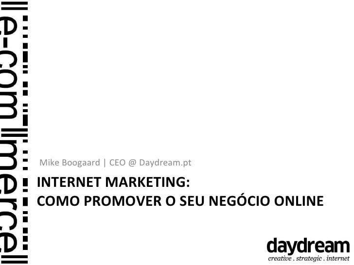 INTERNET MARKETING:  COMO PROMOVER O SEU NEGÓCIO ONLINE <ul><li>Mike Boogaard | CEO @ Daydream.pt </li></ul>
