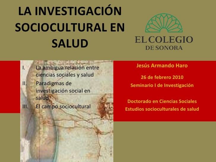 LA INVESTIGACIÓN SOCIOCULTURAL EN SALUD Jesús Armando Haro 26 de febrero 2010 Seminario I de Investigación Doctorado en Ci...