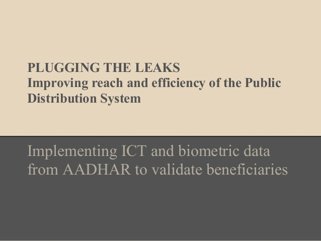 PLUGGING THE LEAKS Improving reach and efficiency of the Public Distribution System Implementing ICT and biometric data fr...