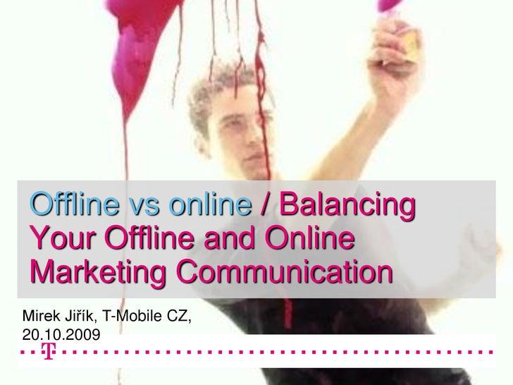 Offline vs online / Balancing Your Offline and Online Marketing Communication Mirek Jiřík, T-Mobile CZ, 20.10.2009