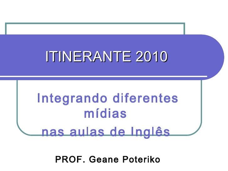 ITINERANTE 2010 Integrando diferentes mídias  nas aulas de Inglês   PROF. Geane Poteriko