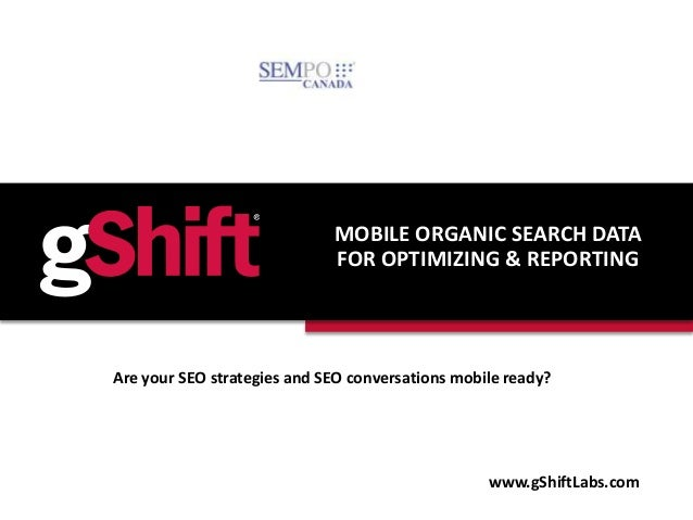 MOBILE ORGANIC SEARCH DATA FOR OPTIMIZING & REPORTING www.gShiftLabs.com Are your SEO strategies and SEO conversations mob...