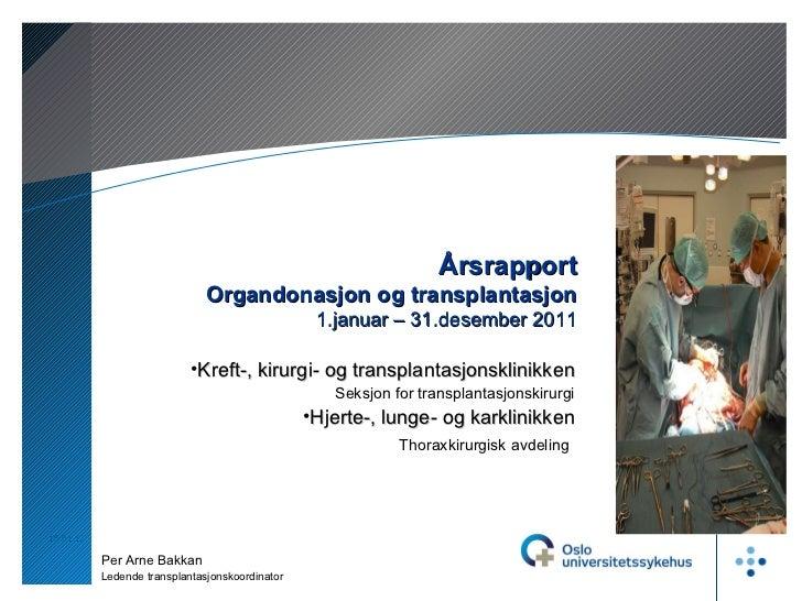 10.01.12 Årsrapport Organdonasjon og transplantasjon 1.januar – 31.desember 2011 Per Arne Bakkan Ledende transplantasjonsk...
