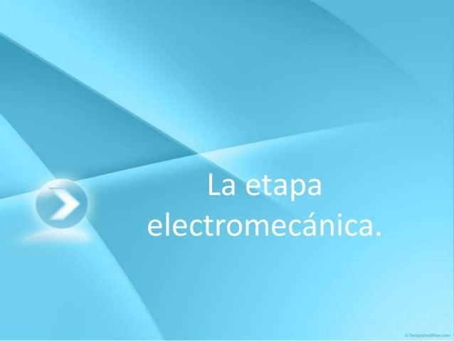 La etapaelectromecánica.