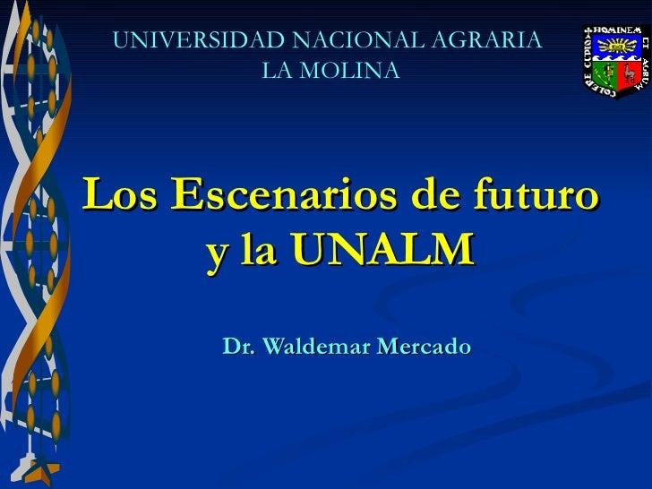Los Escenarios de futuro  y la UNALM   Dr. Waldemar Mercado UNIVERSIDAD NACIONAL AGRARIA  LA MOLINA