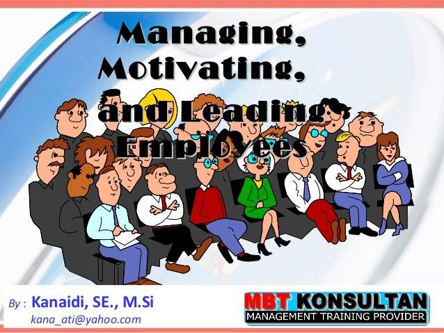 Managing,                 Motivating,                 and Leading                  EmployeesBy :   Kanaidi, SE., M.Si     ...