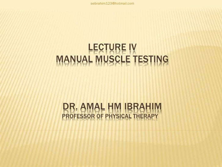 aebrahim123@hotmail.com     LECTURE IVMANUAL MUSCLE TESTING DR. AMAL HM IBRAHIM PROFESSOR OF PHYSICAL THERAPY