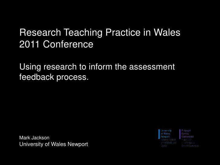 Research Teaching Practice in Wales 2011 ConferenceUsing research to inform the assessment feedback process.Mark JacksonUn...