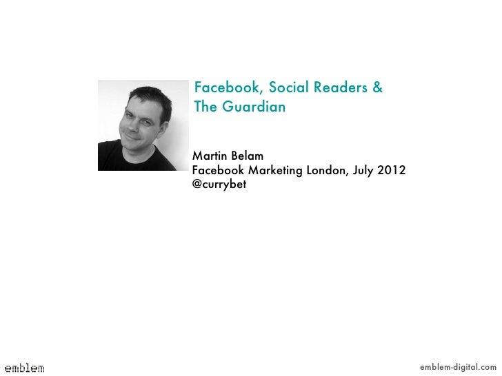 Facebook, Social Readers &The GuardianMartin BelamFacebook Marketing London, July 2012@currybet                           ...