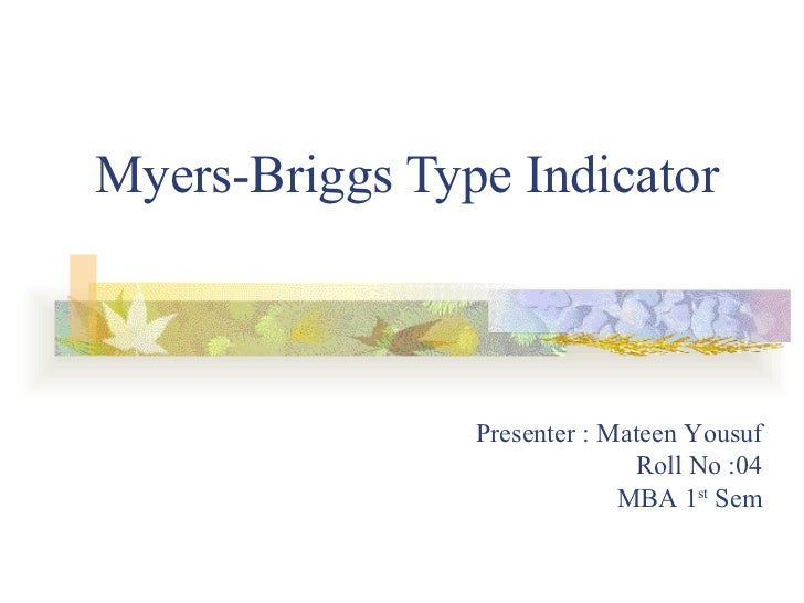 Myers-Briggs Type Indicator Presenter : Mateen Yousuf Roll No :04 MBA 1 st  Sem
