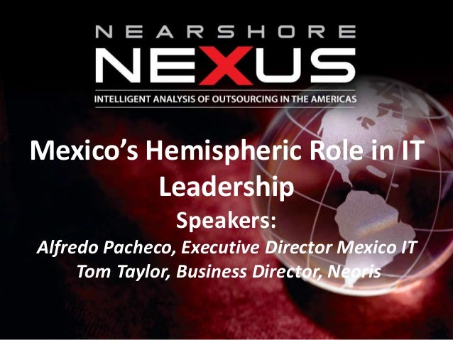 Mexico's Hemispheric Role in ITLeadershipSpeakers:Alfredo Pacheco, Executive Director Mexico ITTom Taylor, Business Direct...