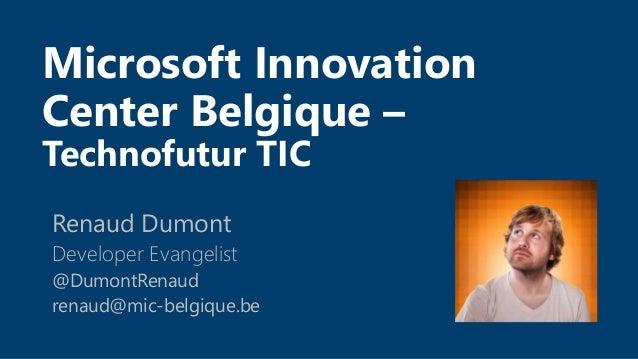 Microsoft Innovation Center Belgique – Technofutur TIC Renaud Dumont Developer Evangelist @DumontRenaud renaud@mic-belgiqu...