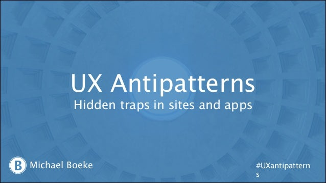 UX Antipatterns Hidden traps in sites and apps  B  Michael Boeke  #UXantipattern s