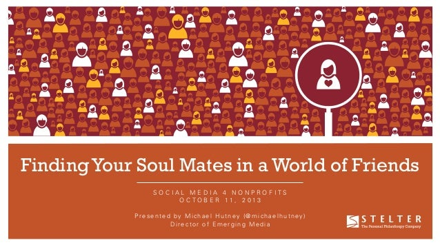 Finding Your Soul Mates in a World of Friends SOCIAL MEDIA 4 NONPROFITS O C T O B E R 11 , 2 01 3 P r e s e n t e d b y M ...