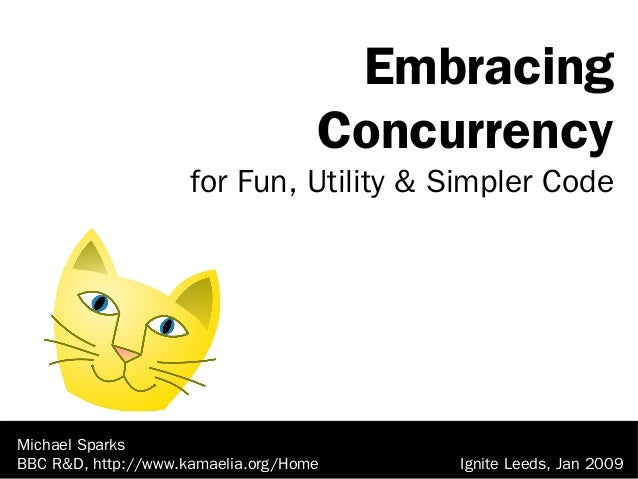 Michael Sparks BBC R&D, http://www.kamaelia.org/Home Embracing Concurrency for Fun, Utility & Simpler Code Ignite Leeds, J...