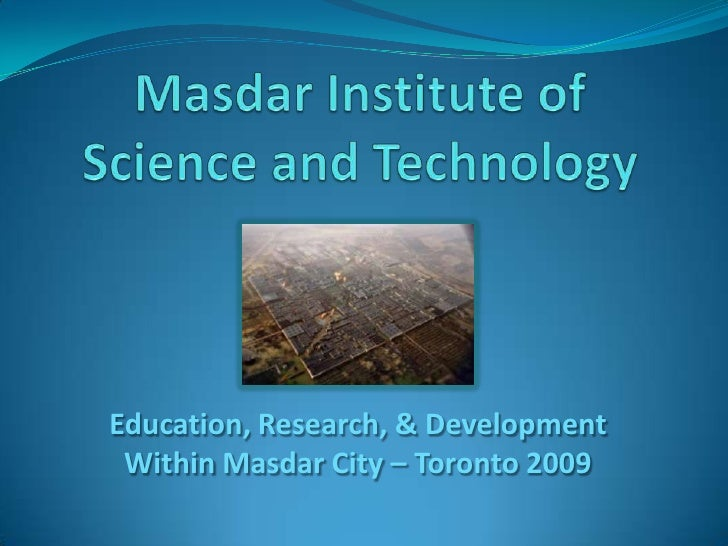 MasdarInstitute of Science and Technology<br />Education, Research, & Development Within Masdar City – Toronto 2009<br />