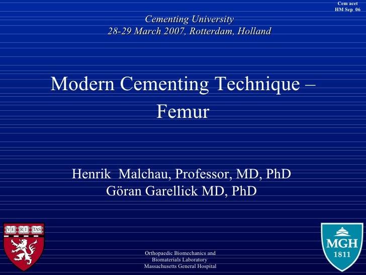 <ul><li>Modern Cementing Technique – </li></ul><ul><li>Femur </li></ul>Henrik  Malchau,  Professor, MD, PhD Göran Garellic...