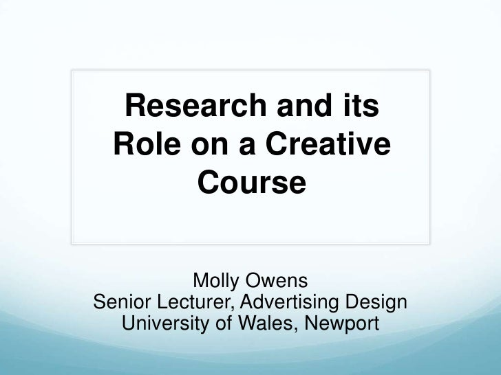 Research and its Role on a Creative Course<br />Molly Owens<br />Senior Lecturer, Advertising Design<br />University of Wa...