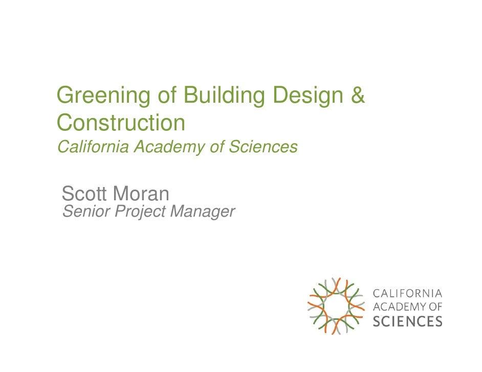 Greening of Building Design & Construction California Academy of Sciences  Scott Moran Senior Project Manager
