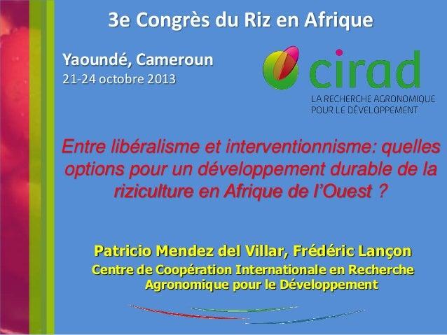 3e Congrès du Riz en Afrique Yaoundé, Cameroun 21-24 octobre 2013  Entre libéralisme et interventionnisme: quelles options...