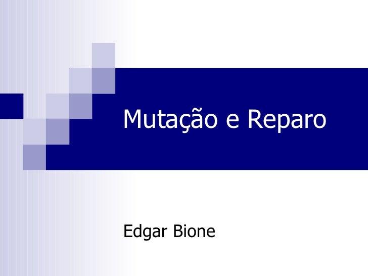 Mutação e Reparo Edgar Bione