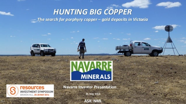 HUNTING BIG COPPER The search for porphyry copper – gold deposits in Victoria ASX: NML Navarre Investor Presentation 26 Ma...