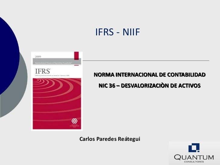 IFRS - NIIF     NORMA INTERNACIONAL DE CONTABILIDAD       NIC 36 – DESVALORIZACIÒN DE ACTIVOSCarlos Paredes Reátegui
