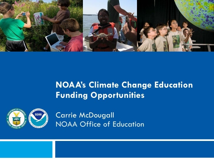 NOAA's Climate Change Education Funding Opportunities Carrie McDougall NOAA Office of Education NCSE: Climate Change Educa...