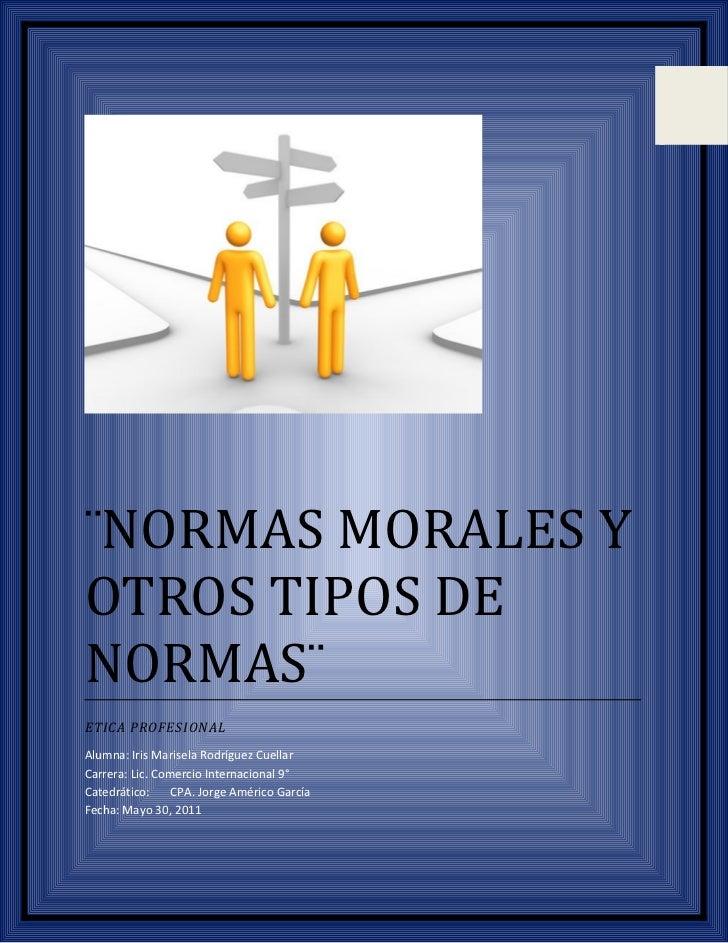 ¨NORMAS MORALES YOTROS TIPOS DENORMAS¨ETICA PROFESIONALAlumna: Iris Marisela Rodríguez CuellarCarrera: Lic. Comercio Inter...