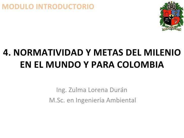4. NORMATIVIDAD Y METAS DEL MILENIO EN EL MUNDO Y PARA COLOMBIA Ing. Zulma Lorena Durán  M.Sc. en Ingeniería Ambiental MOD...
