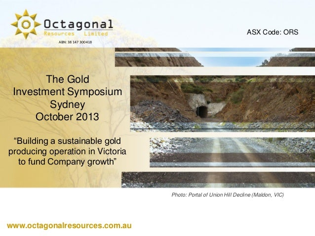 """ASX Code: ORS ABN: 38 147 300 418  The Gold Investment Symposium Sydney October 2013 """"Building a sustainable gold producin..."""