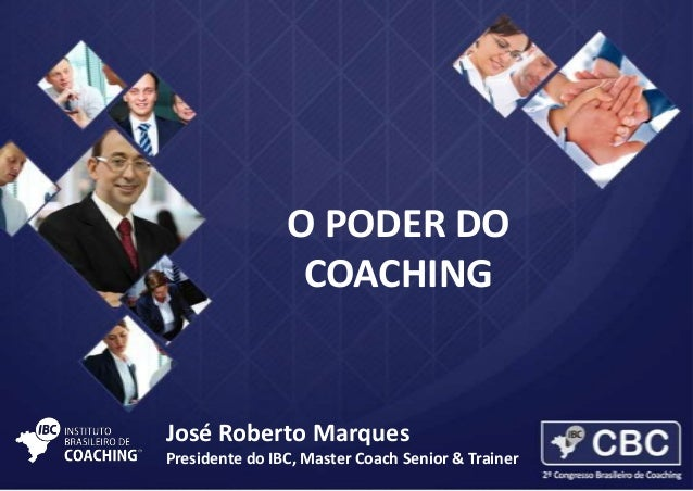 O PODER DO COACHING  José Roberto Marques Presidente do IBC, Master Coach Senior & Trainer