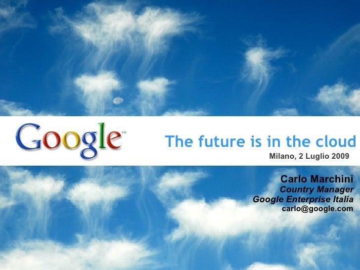 The future is in the cloud Carlo Marchini Country Manager Google Enterprise Italia [email_address] Milano, 2 Luglio 2009 T...